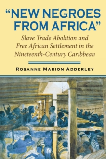 New Negroes from Africa : Slave Trade Abolition and Free African Settlement in the Nineteenth-Century Caribbean, Paperback Book