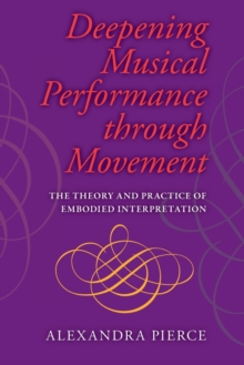 Deepening Musical Performance through Movement : The Theory and Practice of Embodied Interpretation, Paperback / softback Book