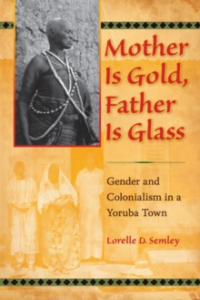 Mother Is Gold, Father Is Glass : Gender and Colonialism in a Yoruba Town, Paperback / softback Book