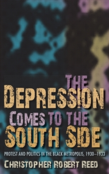 The Depression Comes to the South Side : Protest and Politics in the Black Metropolis, 1930-1933, Hardback Book