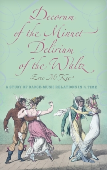 Decorum of the Minuet, Delirium of the Waltz : A Study of Dance-Music Relations in 3/4 Time, Hardback Book