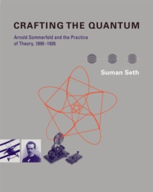 Crafting the Quantum : Arnold Sommerfeld and the Practice of Theory, 1890-1926, Hardback Book