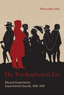 The Psychophysical Ear : Musical Experiments, Experimental Sounds, 1840-1910, Hardback Book