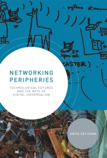 Networking Peripheries : Technological Futures and the Myth of Digital Universalism, Hardback Book