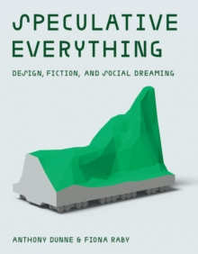 Speculative Everything : Design, Fiction, and Social Dreaming, Hardback Book