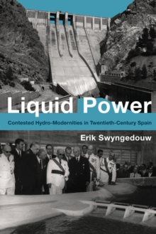 Liquid Power : Contested Hydro-Modernities in Twentieth-Century Spain, Hardback Book