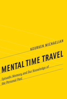 Mental Time Travel : Episodic Memory and Our Knowledge of the Personal Past, Hardback Book