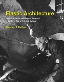 Elastic Architecture : Frederick Kiesler and Design Research in the First Age of Robotic Culture, Hardback Book