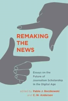 Remaking the News : Essays on the Future of Journalism Scholarship in the Digital Age, Hardback Book
