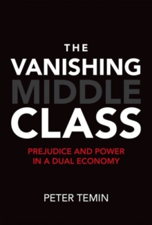 The Vanishing Middle Class : Prejudice and Power in a Dual Economy, Hardback Book