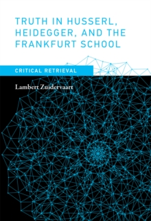 Truth in Husserl, Heidegger, and the Frankfurt School : Critical Retrieval, Hardback Book