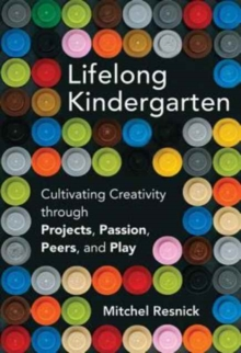 Lifelong Kindergarten : Cultivating Creativity through Projects, Passion, Peers, and Play, Hardback Book