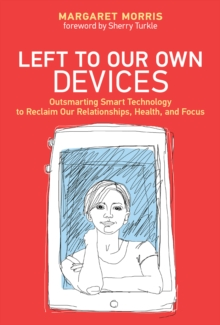 Left to Our Own Devices : Outsmarting Smart Technology to Reclaim Our Relationships, Health, and Focus, Hardback Book
