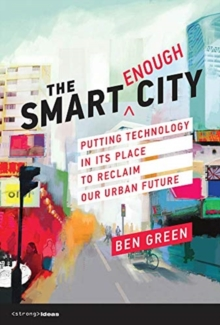 The Smart Enough City : Putting Technology in Its Place to Reclaim Our Urban Future, Hardback Book