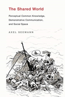 The Shared World : Perceptual Common Knowledge, Demonstrative Communication, and Social Space, Hardback Book