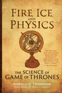 Fire, Ice, and Physics : The Science of Game of Thrones, Hardback Book