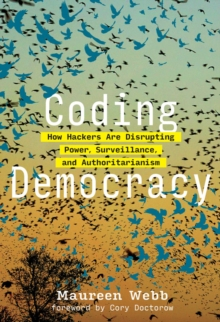 Coding Democracy : How Hackers Are Disrupting Power, Surveillance, and Authoritarianism, PDF eBook