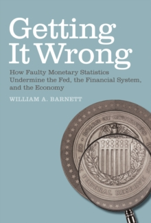 Getting it Wrong : How Faulty Monetary Statistics Undermine the Fed, the Financial System, and the Economy, Paperback Book