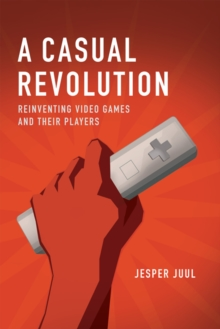 A Casual Revolution : Reinventing Video Games and Their Players, Paperback / softback Book