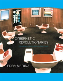 Cybernetic Revolutionaries : Technology and Politics in Allende's Chile, Paperback / softback Book