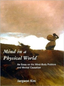 Mind in a Physical World : An Essay on the Mind-Body Problem and Mental Causation, Paperback / softback Book