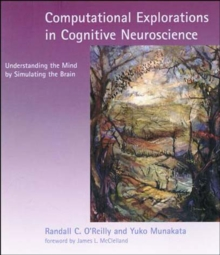 Computational Explorations in Cognitive Neuroscience : Understanding the Mind by Simulating the Brain, Paperback / softback Book