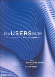 How Users Matter : The Co-Construction of Users and Technology, Paperback / softback Book