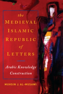 The Medieval Islamic Republic of Letters : Arabic Knowledge Construction, Paperback / softback Book