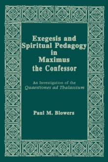 Exegesis and Spiritual Pedagogy in Maximus the Confessor : An Investigation of the Quaestiones Ad Thalassium, Paperback / softback Book