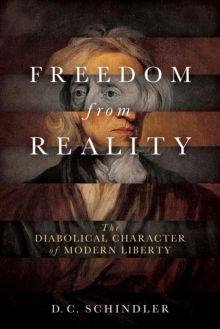 Freedom from Reality : The Diabolical Character of Modern Liberty, Paperback / softback Book