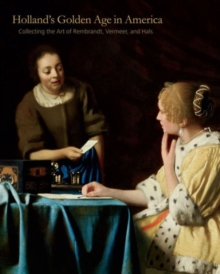 Holland's Golden Age in America : Collecting the Art of Rembrandt, Vermeer, and Hals, Hardback Book