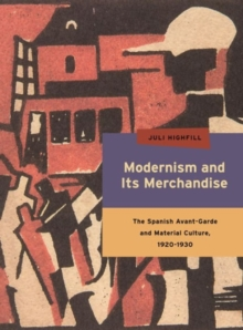 Modernism and Its Merchandise : The Spanish Avant-Garde and Material Culture, 1920-1930, Hardback Book