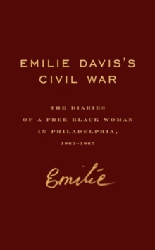 Emilie Davis's Civil War : The Diaries of a Free Black Woman in Philadelphia, 1863-1865, Hardback Book