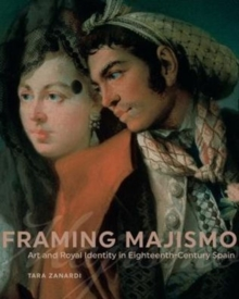Framing Majismo : Art and Royal Identity in Eighteenth-Century Spain, Hardback Book