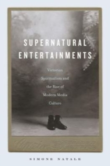 Supernatural Entertainments : Victorian Spiritualism and the Rise of Modern Media Culture, Hardback Book