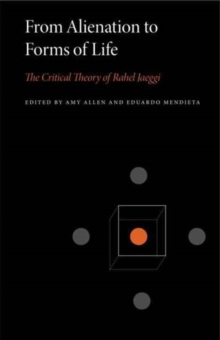 From Alienation to Forms of Life : The Critical Theory of Rahel Jaeggi, Paperback / softback Book