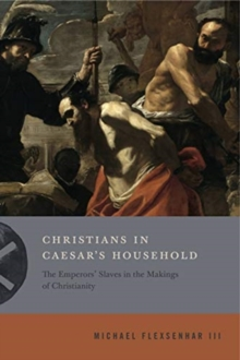 Christians in Caesar's Household : The Emperors' Slaves in the Makings of Christianity, Hardback Book