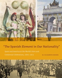 "The Spanish Element in Our Nationality"" : Spain and America at the World's Fairs and Centennial Celebrations, 1876-1915, Hardback Book"