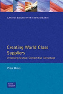 Creating World Class Suppliers : Unlocking Mutual Competitive Advantage, Paperback Book