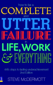 How to be a Complete and Utter Failure in Life, Work and Everything : 44 1/2 steps to lasting underachievement, Paperback / softback Book