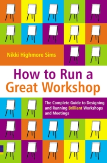 How to Run a Great Workshop : The Complete Guide to Designing and Running Brilliant Workshops and Meetings, Paperback / softback Book
