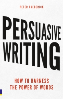 Persuasive Writing : How to harness the power of words, Paperback Book