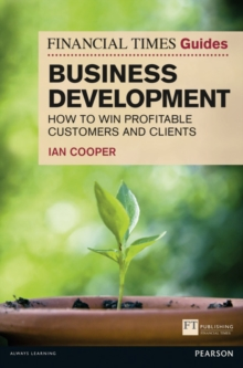 Financial Times Guide to Business Development : How to Win Profitable Customers and Clients, Paperback / softback Book
