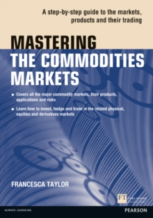 Mastering the Commodities Markets : A Step-by-step Guide to the Markets, Products and Their Trading, Paperback Book