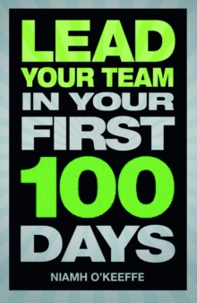 Lead Your Team in Your First 100 Days : Lead Your Team in Your First 100 Days, Paperback / softback Book