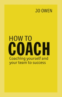 How to Coach : Coaching Yourself and Your Team to Success, Paperback / softback Book