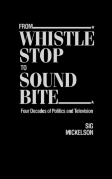 From Whistle Stop to Sound Bite : Four Decades of Politics and Television, Hardback Book