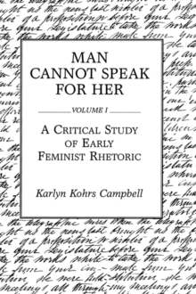 Man Cannot Speak for Her : Volume I; A Critical Study of Early Feminist Rhetoric, Paperback / softback Book
