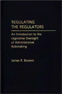 Regulating the Regulators : An Introduction to the Legislative Oversight of Administrative Rulemaking, Hardback Book