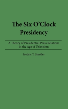 The Six O'clock Presidency : A Theory of Presidential Press Relations in the Age of Television, Hardback Book